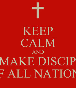 Poster: KEEP CALM AND GO MAKE DISCIPLES OF ALL NATIONS