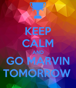 Poster: KEEP CALM AND GO MARVIN TOMORROW