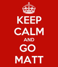 Poster: KEEP CALM AND GO  MATT