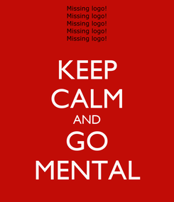 Poster: KEEP CALM AND GO MENTAL