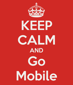 Poster: KEEP CALM AND Go Mobile