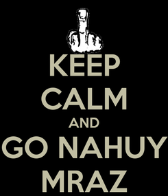 Poster: KEEP CALM AND GO NAHUY MRAZ
