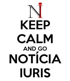 Poster: KEEP CALM AND GO NOTÍCIA IURIS