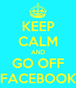 Poster: KEEP CALM AND GO OFF FACEBOOK