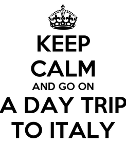 Poster: KEEP CALM AND GO ON A DAY TRIP TO ITALY