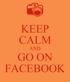 Poster: KEEP CALM AND GO ON FACEBOOK