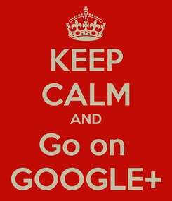 Poster: KEEP CALM AND Go on  GOOGLE+