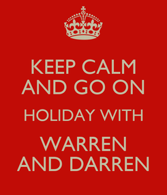 Poster: KEEP CALM AND GO ON HOLIDAY WITH WARREN AND DARREN