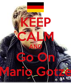 Poster: KEEP CALM AND Go On Mario Gotze