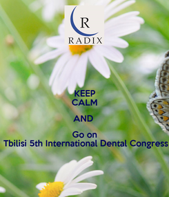 Poster: KEEP CALM AND  Go on  Tbilisi 5th International Dental Congress
