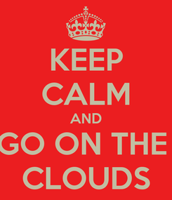 Poster: KEEP CALM AND GO ON THE  CLOUDS