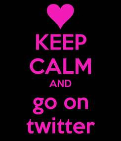 Poster: KEEP CALM AND go on twitter