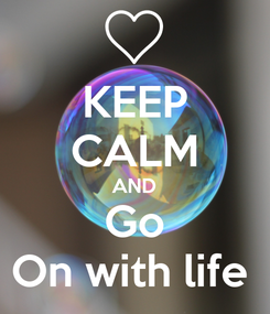 Poster: KEEP CALM AND Go On with life