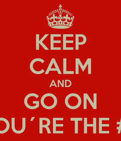 Poster: KEEP CALM AND GO ON YOU´RE THE # 1