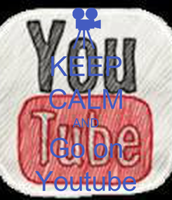Poster: KEEP CALM AND Go on Youtube
