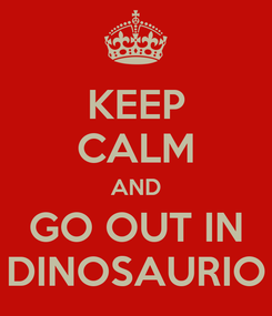 Poster: KEEP CALM AND GO OUT IN DINOSAURIO