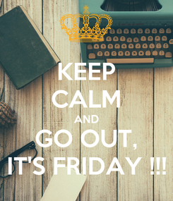 Poster: KEEP CALM AND GO OUT, IT'S FRIDAY !!!