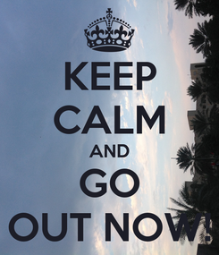 Poster: KEEP CALM AND GO OUT NOW!