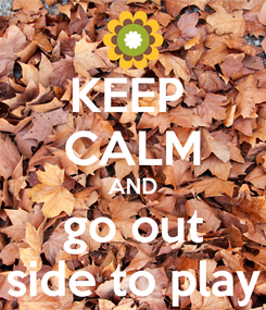 Poster: KEEP  CALM AND go out side to play
