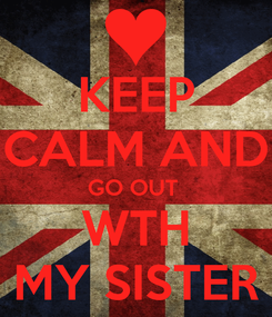 Poster: KEEP CALM AND GO OUT  WTH MY SISTER