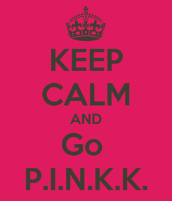 Poster: KEEP CALM AND Go  P.I.N.K.K.