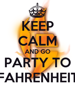 Poster: KEEP CALM AND GO PARTY TO FAHRENHEIT