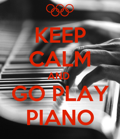 Poster: KEEP CALM AND  GO PLAY PIANO
