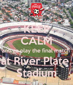 Poster: KEEP CALM and go play the final match  at River Plate  Stadium