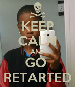 Poster: KEEP CALM AND GO  RETARTED
