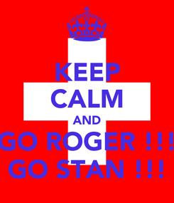 Poster: KEEP CALM AND GO ROGER !!! GO STAN !!!