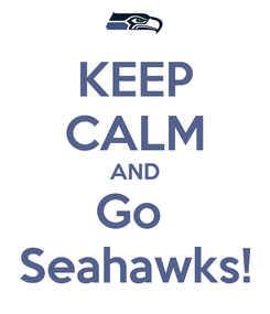 Poster: KEEP CALM AND Go  Seahawks!
