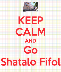 Poster: KEEP CALM AND Go Shatalo Fifol