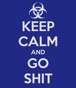 Poster: KEEP CALM AND GO SHIT