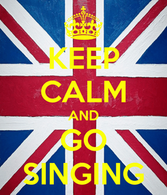 Poster: KEEP CALM AND GO SINGING