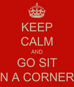 Poster: KEEP CALM AND GO SIT N A CORNER