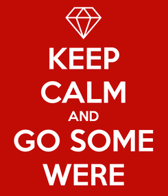 Poster: KEEP CALM AND GO SOME WERE