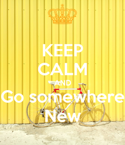 Poster: KEEP CALM AND Go somewhere New