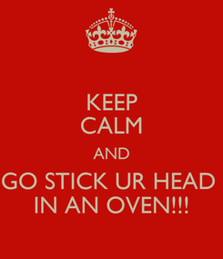 Poster: KEEP CALM AND GO STICK UR HEAD  IN AN OVEN!!!