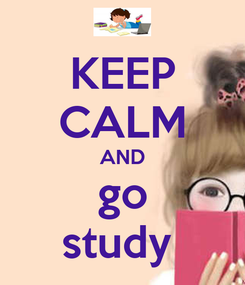 Poster: KEEP CALM AND go study