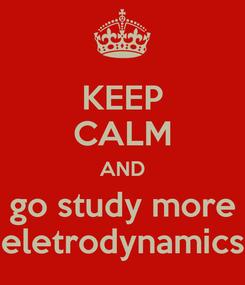 Poster: KEEP CALM AND go study more eletrodynamics