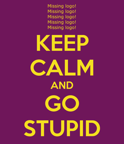Poster: KEEP CALM AND GO STUPID