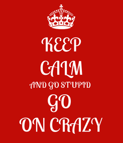 Poster: KEEP CALM AND GO STUPID GO  ON CRAZY