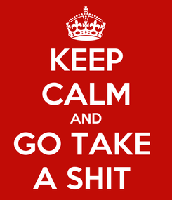 Poster: KEEP CALM AND GO TAKE  A SHIT