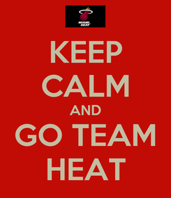 Poster: KEEP CALM AND GO TEAM HEAT