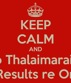 Poster: KEEP CALM AND Go Thalaimaraivu coz Results re Onway