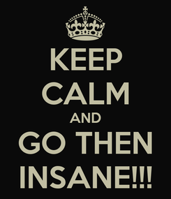 Poster: KEEP CALM AND GO THEN INSANE!!!