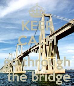 Poster: KEEP CALM AND go through  the bridge