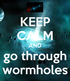 Poster: KEEP CALM AND go through wormholes