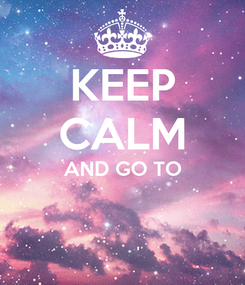 Poster: KEEP CALM AND GO TO
