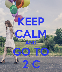Poster: KEEP CALM AND GO TO 2 C
